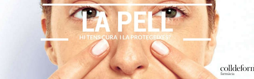 La pell. Hi tens cura i la protegeixes?